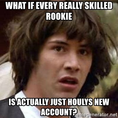 ee what-if-every-really-skilled-rookie-is-actually-just-houlys-new-account.jpg