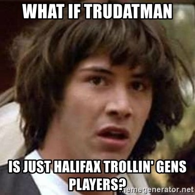 what-if-trudatman-is-just-halifax-trollin-gens-players.jpg